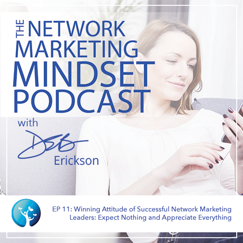 EP11: Winning Attitude of Successful Network Marketing Leaders: Expect Nothing and Appreciate Everything